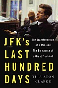 JFKs Last Hundred Days The Transformation of a Man & the Emergence of a Great President