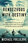 Rendezvous with Destiny How Franklin D Roosevelt & Five Extraordinary Men Took America Into the War & Into the World