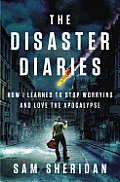Disaster Diaries How I Learned to Stop Worrying & Love the Apocalypse