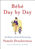 Bebe Day by Day 100 Keys to French Parenting