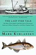 Last Fish Tale The Fate of the Atlantic & Survival in Gloucester Americas Oldest Fishing Port & Most Original Town