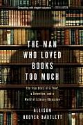 Man Who Loved Books Too Much The True Story of a Thief a Detective & a World of Literary Obsession
