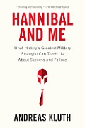 Hannibal & Me What Historys Greatest Military Strategist Can Teach Us About Success & Failure