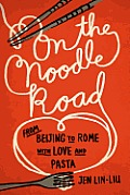 On the Noodle Road From Beijing to Rome with Love & Pasta