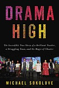 Drama High The Incredible True Story of a Brilliant Teacher a Struggling Town & the Magic of Theater