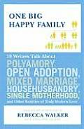 One Big Happy Family 18 Writers Talk about Polyamory Open Adoption Mixed Marriage Househusbandry Single Motherhood & Other Realities