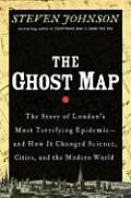 Ghost Map The Story of Londons Most Terrifying Epidemic & How It Changed Science Cities & the Modern World