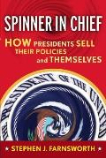 Spinner-In-Chief: How Presidents Sell Their Policies and Themselves (Media and Power)