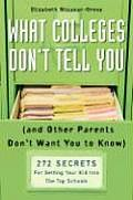 What Colleges Don't Tell You: (And Other Parents Don't Want You to Know) 272 Secrets for Getting Your Kid Into the Top Schools