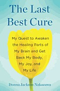 Last Best Cure My Quest to Awaken the Healing Parts of My Brain & Get Back My Body My Joy & My Life