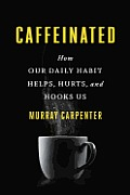 Caffeinated How Our Daily Habit Helps Hurts & Hooks Us