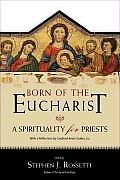 Born of the Eucharist A Spirituality for Priests