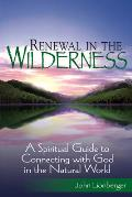 Renewal in the Wilderness A Spiritual Guide to Connecting with God in the Natural World