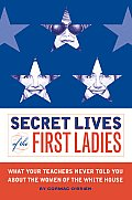 Secret Lives of the First Ladies What Your Teachers Never Told You about the Women of the White House
