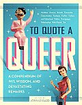 To Quote a Queer A Compendium of Wit Wisdom & Devastating Remarks