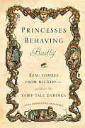 Princesses Behaving Badly Real Stories from History Without the Fairy Tale Endings