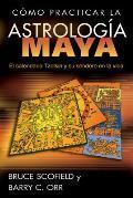 Como Practicar La Astrologia Maya: El Calendario Tzolkin y Su Sendero En La Vida