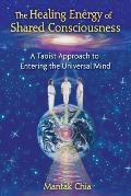 The Healing Energy of Shared Consciousness: A Taoist Approach to Entering the Universal Mind