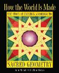 How the World Is Made: The Story of Creation According to Sacred Geometry