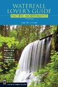 Waterfall Lover's Guide to the Pacific Northwest: Where to Find Hundreds of Spectacular Waterfalls in Washington, Oregon, and Idaho