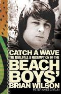 Catch a Wave: The Rise, Fall, and Redemption of the Beach Boys' Brian Wilson Cover