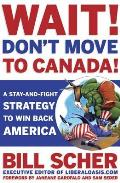 Wait! Don't Move to Canada: A Stay-And-Fight Strategy to Win Back America Cover