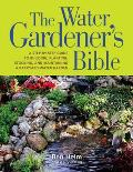 Water Gardeners Bible A Step By Step Guide to Building Planting Stocking & Maintaining a Backyard Water Garden