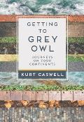 Getting to Grey Owl: Journeys on Four Continents
