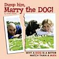 Dump Him Marry the Dog Why a Dog Is a Better Match Than a Man