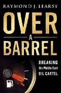 Over A Barrel Breaking The Middle East Oil Cartel