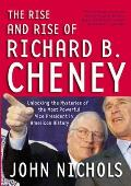 The Rise and Rise of Richard B. Cheney: Unlocking the Mysteries of the Most Powerful Vice President in American History