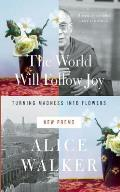 The World Will Follow Joy: Turning Madness Into Flowers: New Poems