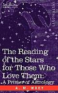 The Reading of the Stars for Those Who Love Them: A Primer of Astrology