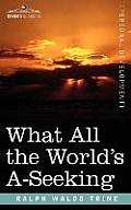 What All the World's A-Seeking: The Vital Law of True Life, True Greatness, Power, and Happiness