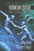 Good-Bye, Robinson Crusoe & Other Stories by John Varley
