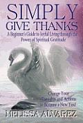 Simply Give Thanks: A Beginner's Guide to Joyful Living Through the Power of Spiritual Gratitude