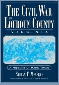 The Civil War in Loudoun County, Virginia: A History of Hard Times