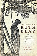 Hanging Ruth Blay: An Eighteenth-Century New Hampshire Tragedy by Carolyn Marvin