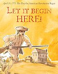 Let It Begin Here April 19 1775 The Day the American Revolution Began