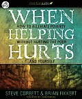 When Helping Hurts: Alleviating the Poverty Without Hurting the Poor...and Ourselves