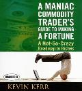 A Maniac Commodity Trader's Guide to Making a Fortune: A Not-So Crazy Roadmap to Riches (Your Coach in a Box)