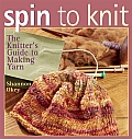 Spin To Knit The Knitters Guide To Making Yarn