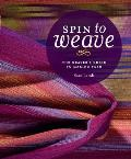 Spin to Weave The Weavers Guide to Making Yarn