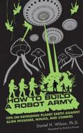 How to Build a Robot Army: Tips on Defending Planet Earth against Alien Invaders, Ninjas, and Zombies Cover