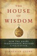House of Wisdom How the Arabs Transformed Western Civilization