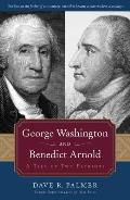 George Washington & Benedict Arnold: A Tale Of Two Patriots by Dave R Palmer