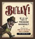 Bully!: The Life & Times Of Theodore Roosevelt: Illustrated With More Than 250 Vintage Political Cartoons by Richard Marschall