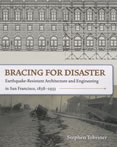 Bracing for Disaster Earthquake Resistant Architecture & Engineering in San Francisco 1838 1933