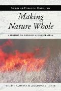 Making Nature Whole: A History of Ecological Restoration (Science and Practice of Ecological Restoration)