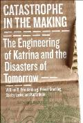 Catastrophe in the Making: the Engineering of Katrina and the Disasters of Tomorrow (09 Edition)